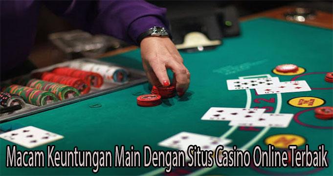 Macam Keuntungan Main Dengan Situs Casino Online Terbaik