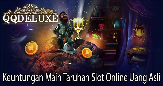 Keuntungan Main Taruhan Slot Online Uang Asli